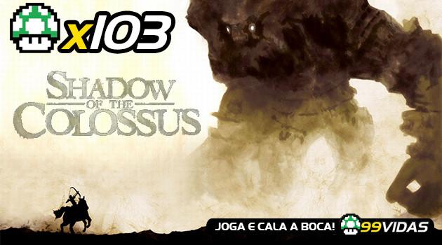 99Vidas 103 – Shadow of the Colossus