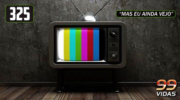 99Vidas 325 – A TV acabou!
