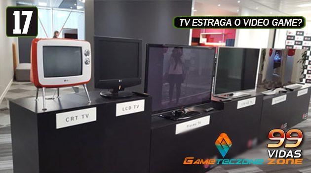 99Vidas Zone 17 – Tipos de TV e suas tecnologias
